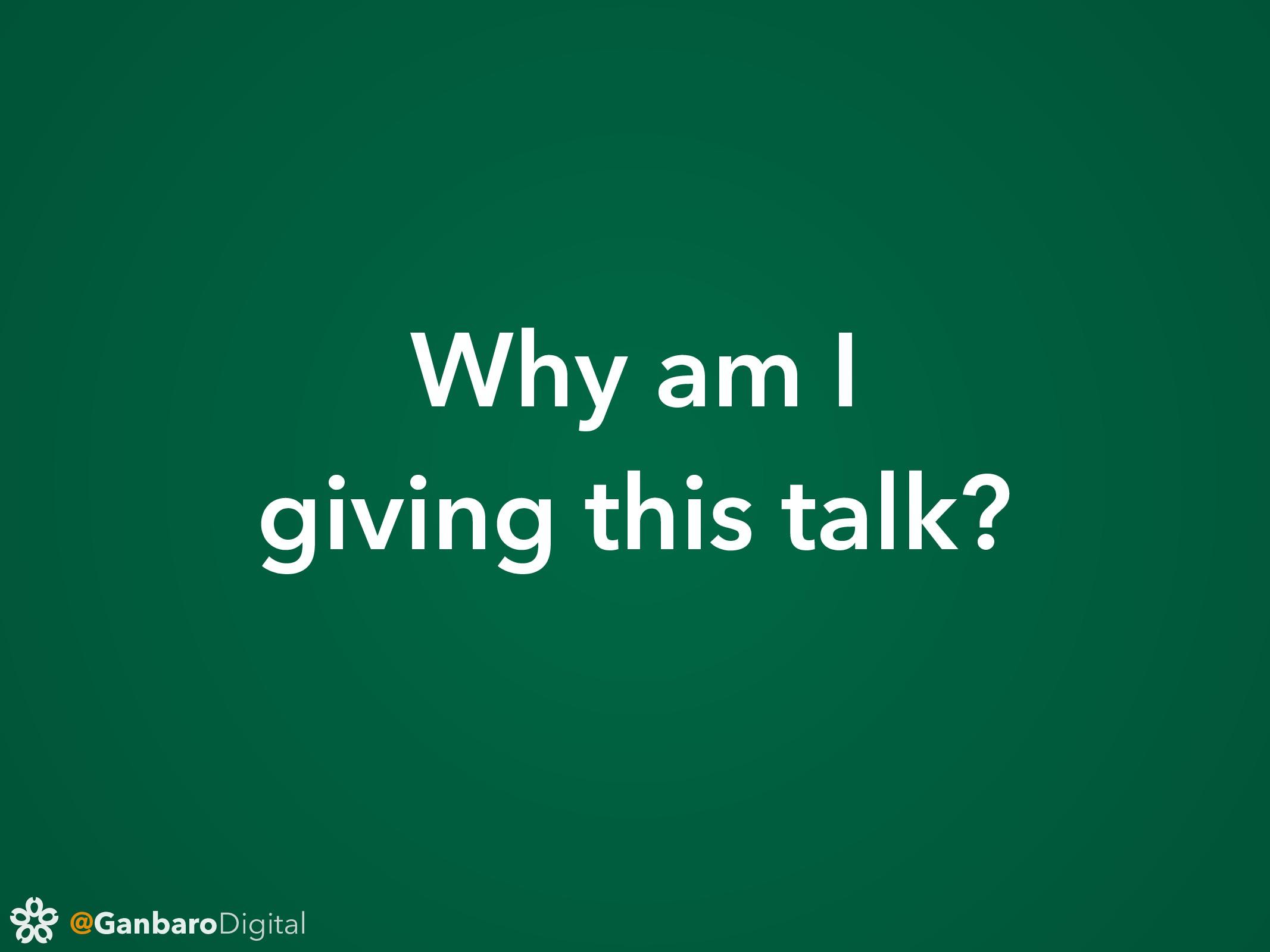 @GanbaroDigital Why am I giving this talk?