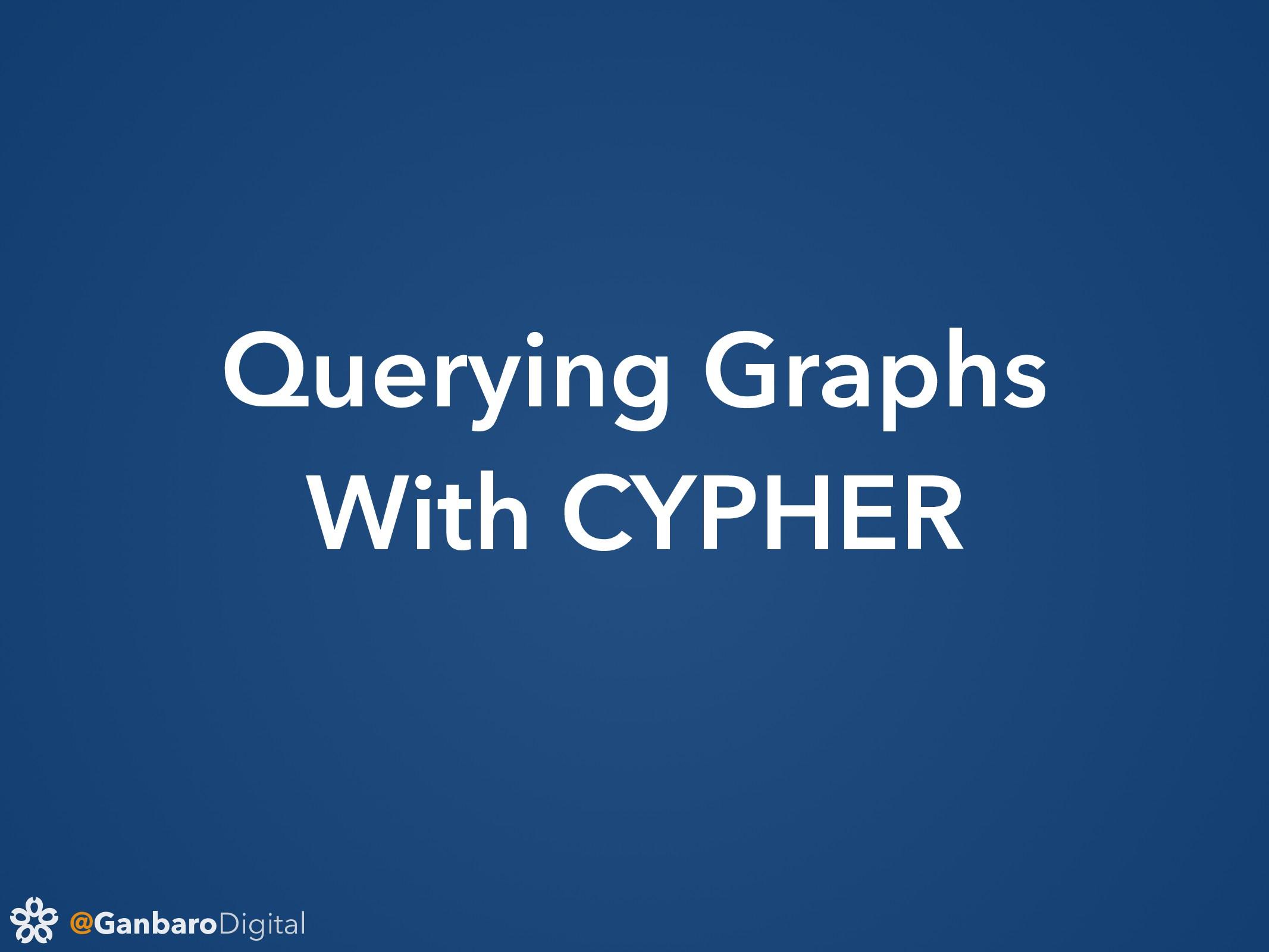 @GanbaroDigital Querying Graphs With CYPHER