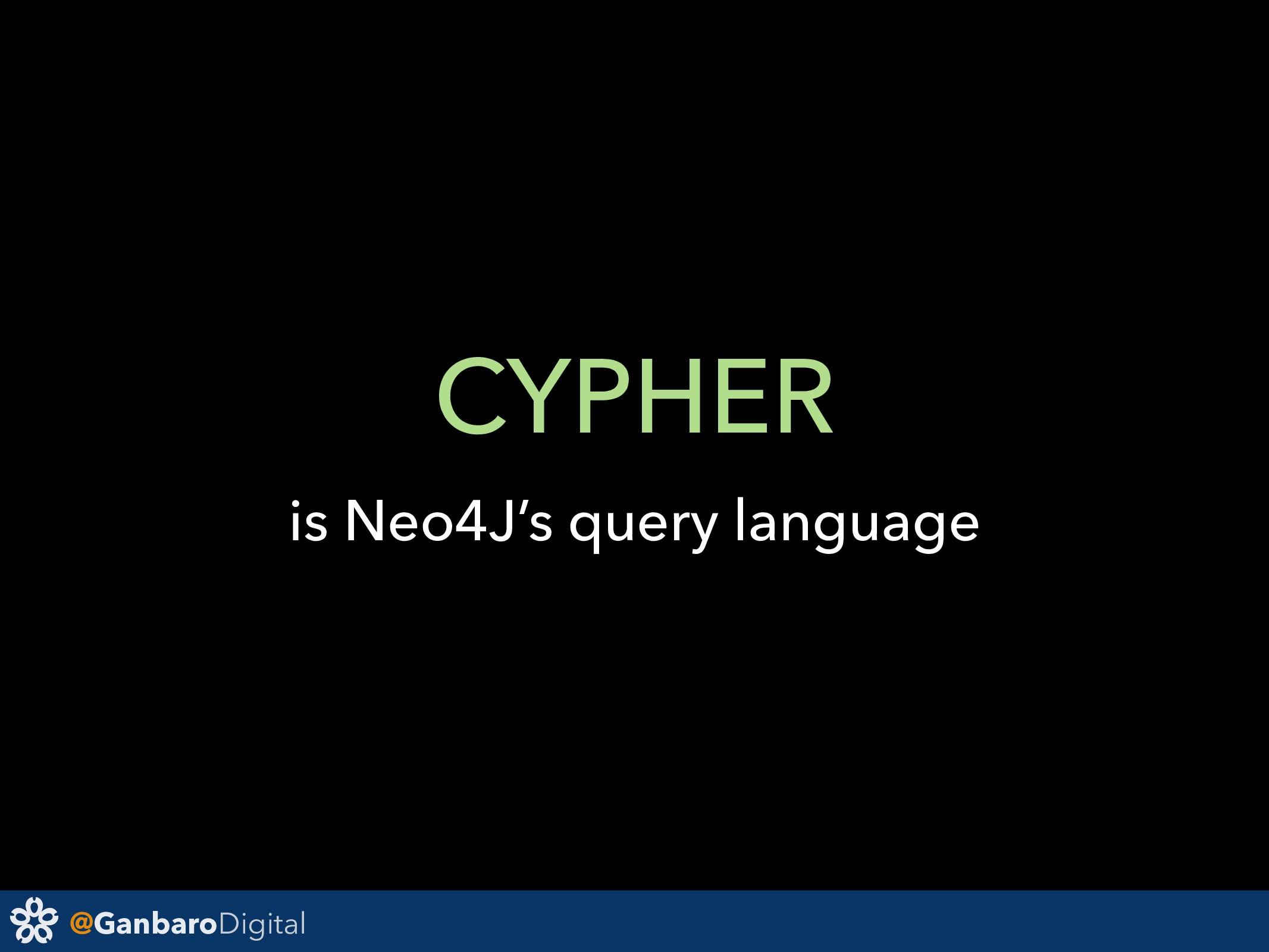 @GanbaroDigital CYPHER is Neo4J's query language