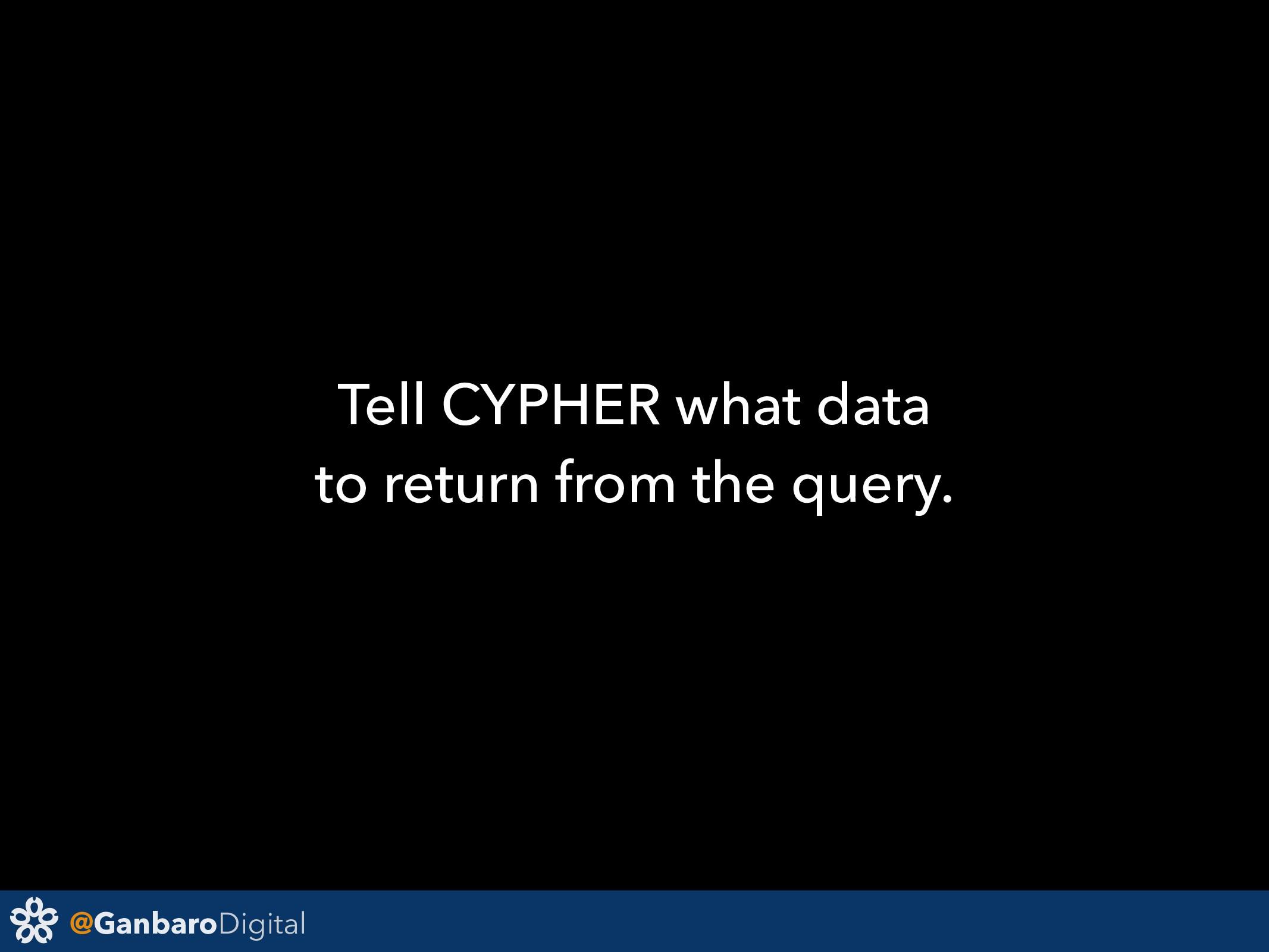 @GanbaroDigital Tell CYPHER what data to return...