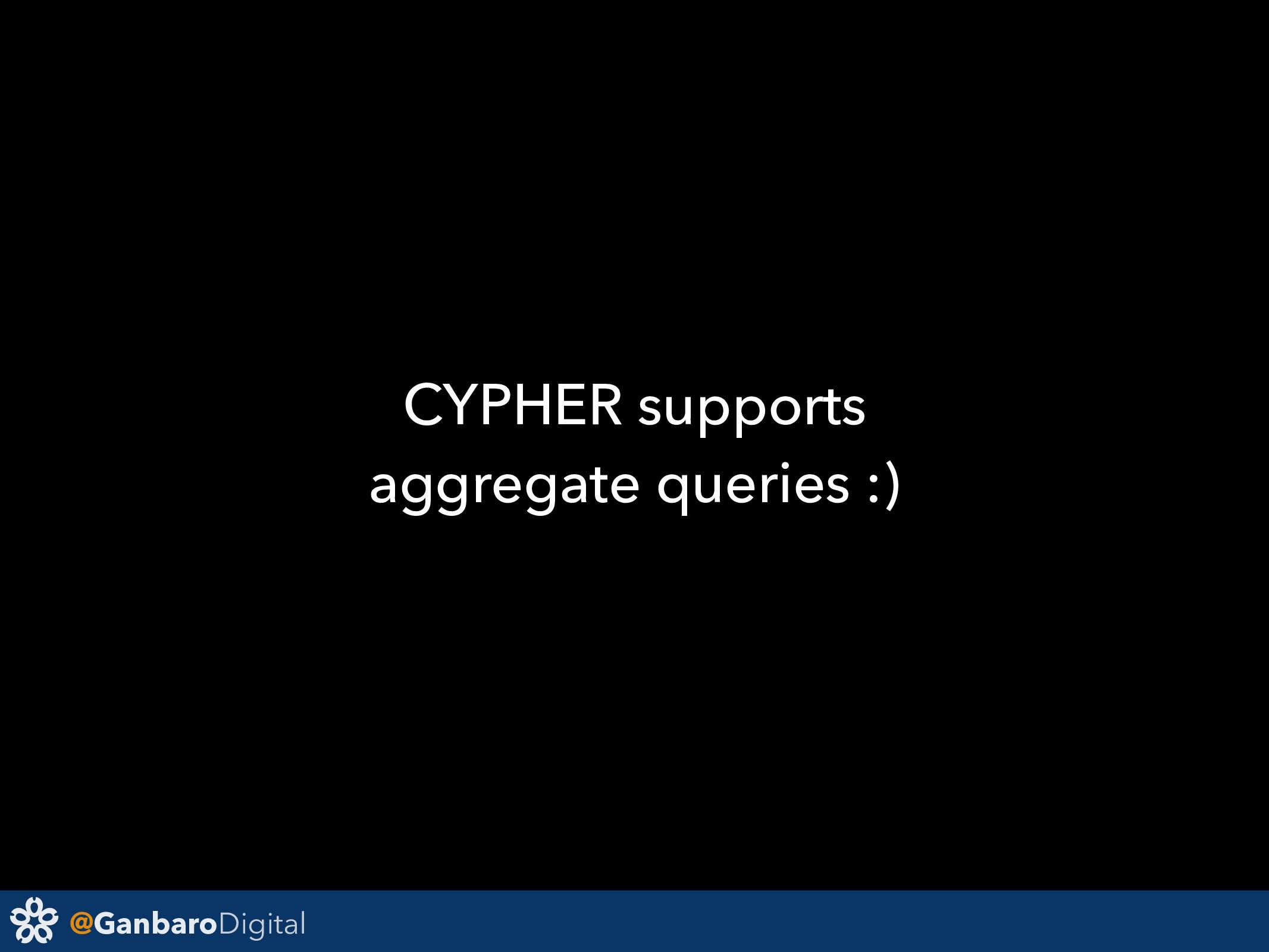 @GanbaroDigital CYPHER supports aggregate queri...