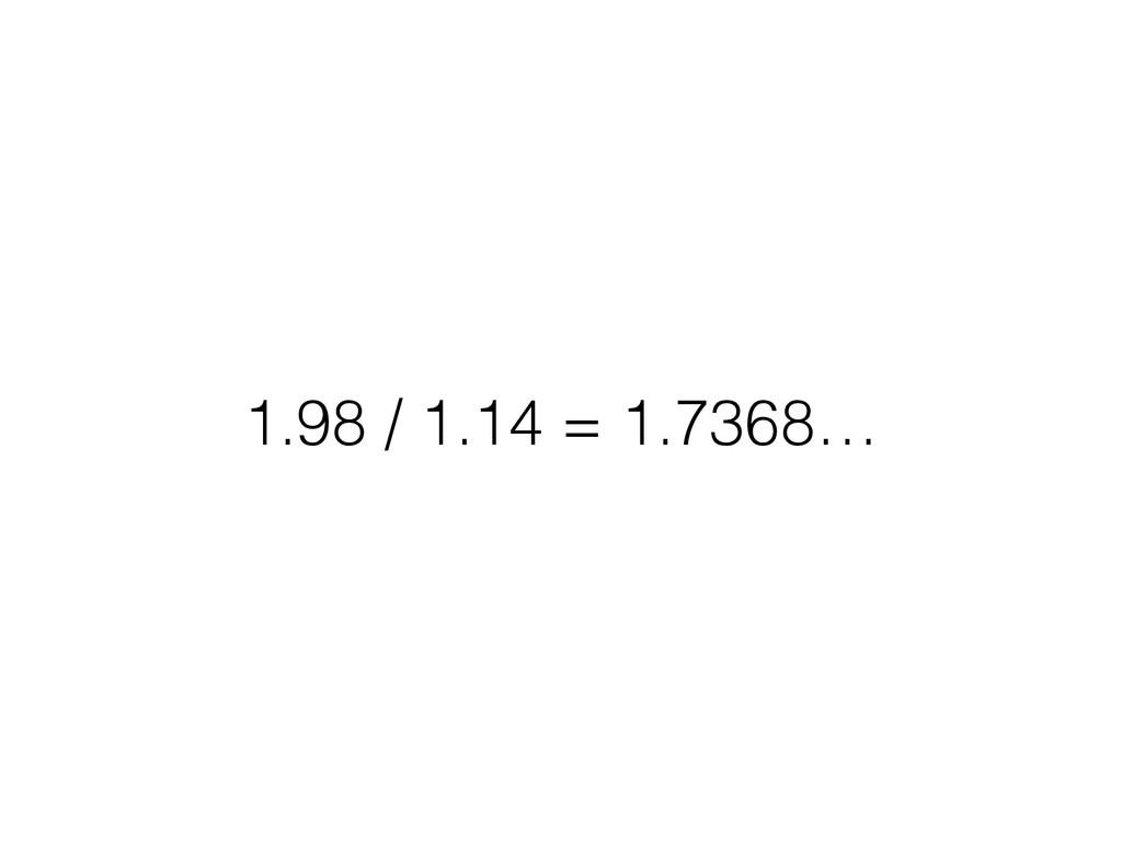 1.98 / 1.14 = 1.7368…