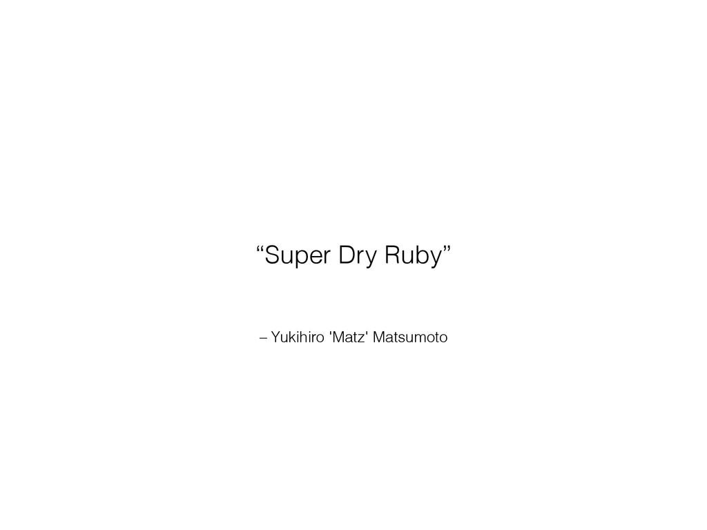 """– Yukihiro 'Matz' Matsumoto """"Super Dry Ruby"""""""