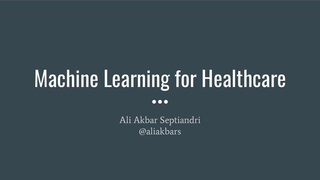 Machine Learning for Healthcare Ali Akbar Septi...