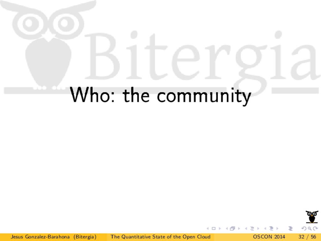Who: the community Jesus Gonzalez-Barahona (Bit...