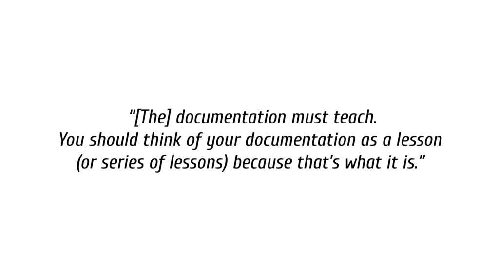 """[The] documentation must teach. You should thi..."