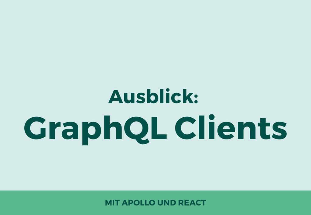 Ausblick: GraphQL Clients MIT APOLLO UND REACT