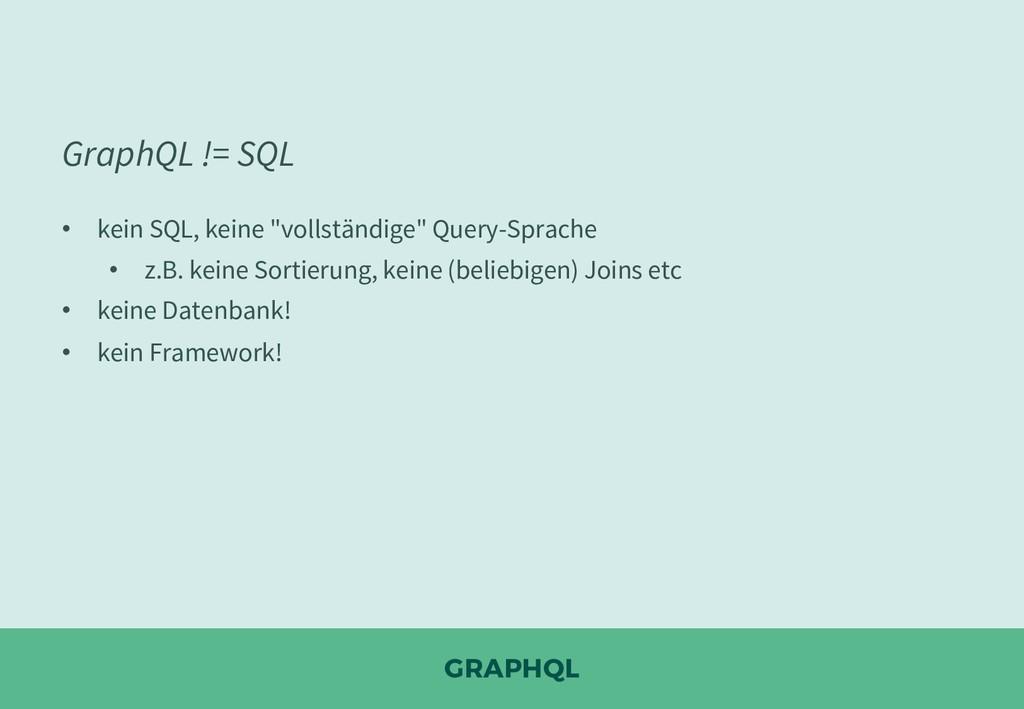 """GRAPHQL GraphQL != SQL • kein SQL, keine """"volls..."""