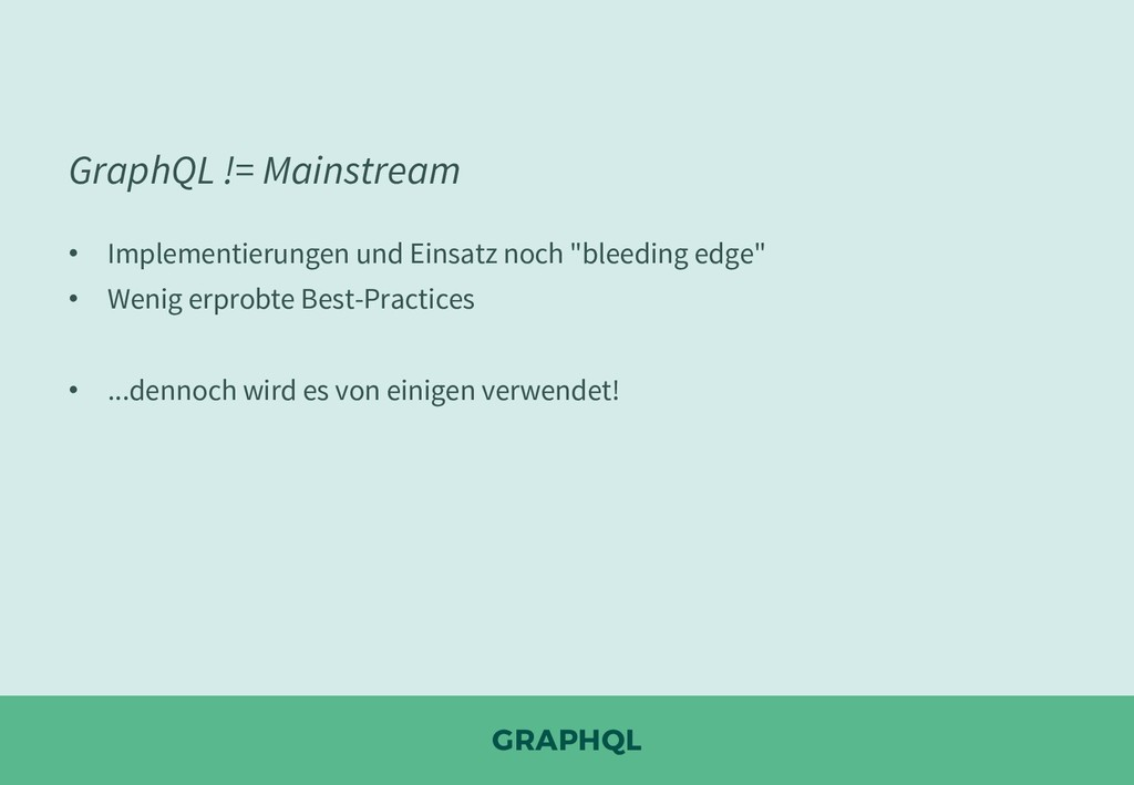 GRAPHQL GraphQL != Mainstream • Implementierung...