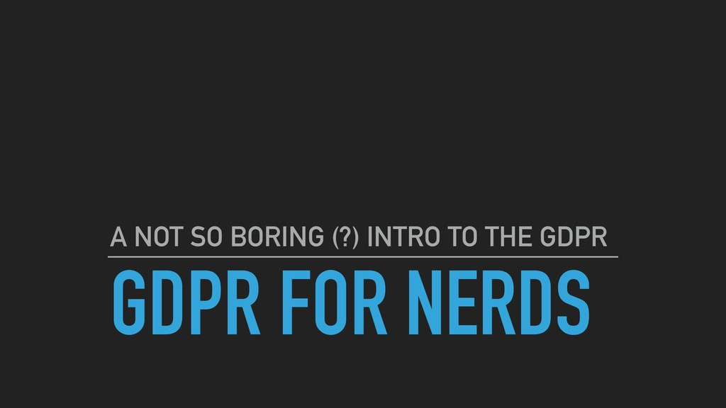 GDPR FOR NERDS A NOT SO BORING (?) INTRO TO THE...