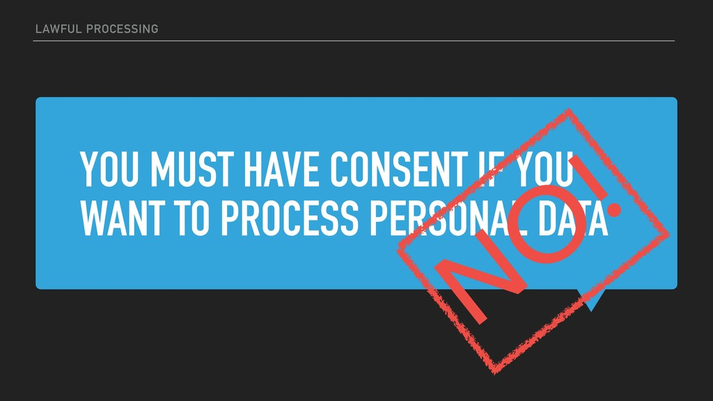 YOU MUST HAVE CONSENT IF YOU WANT TO PROCESS PE...