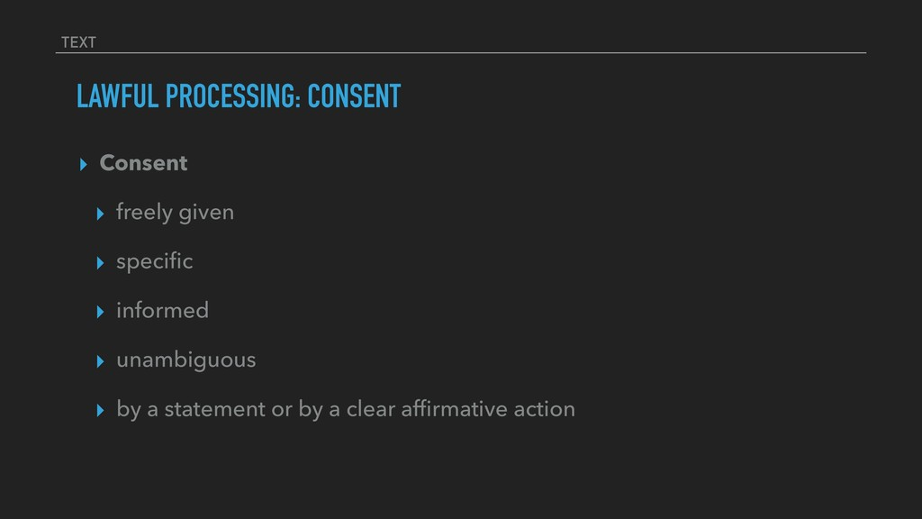 TEXT LAWFUL PROCESSING: CONSENT ▸ Consent ▸ fre...