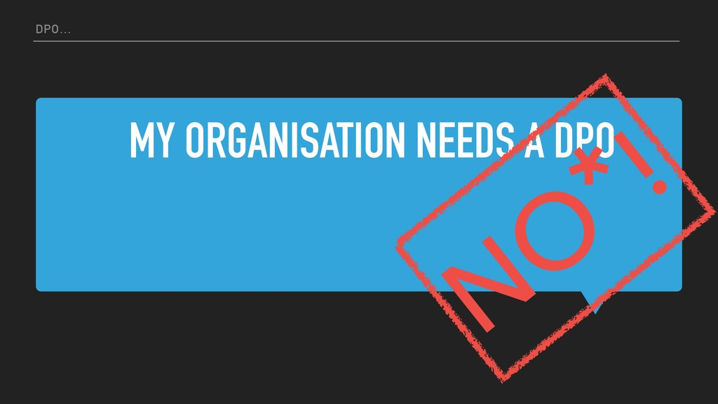 MY ORGANISATION NEEDS A DPO DPO… NO *!
