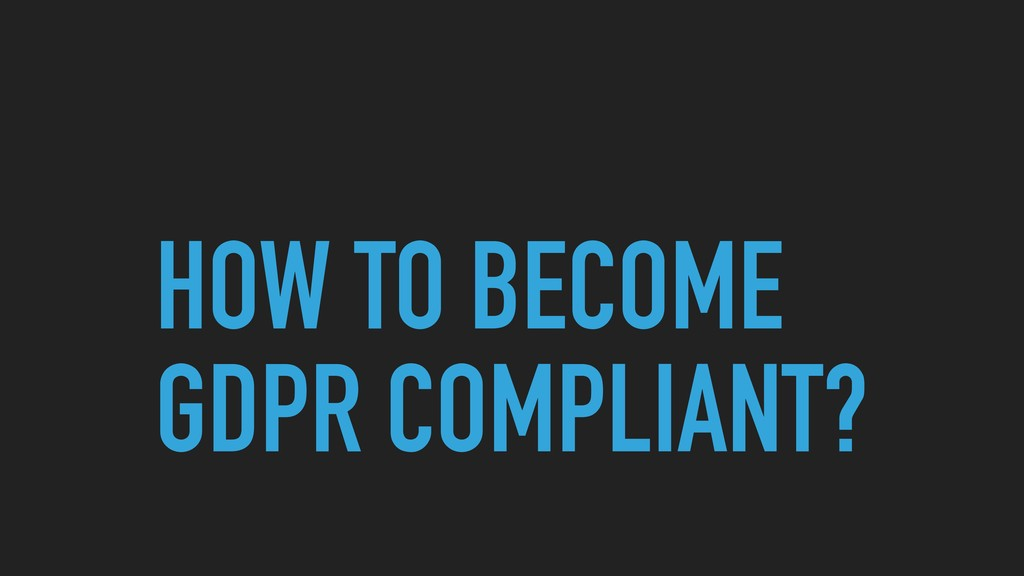 HOW TO BECOME GDPR COMPLIANT?