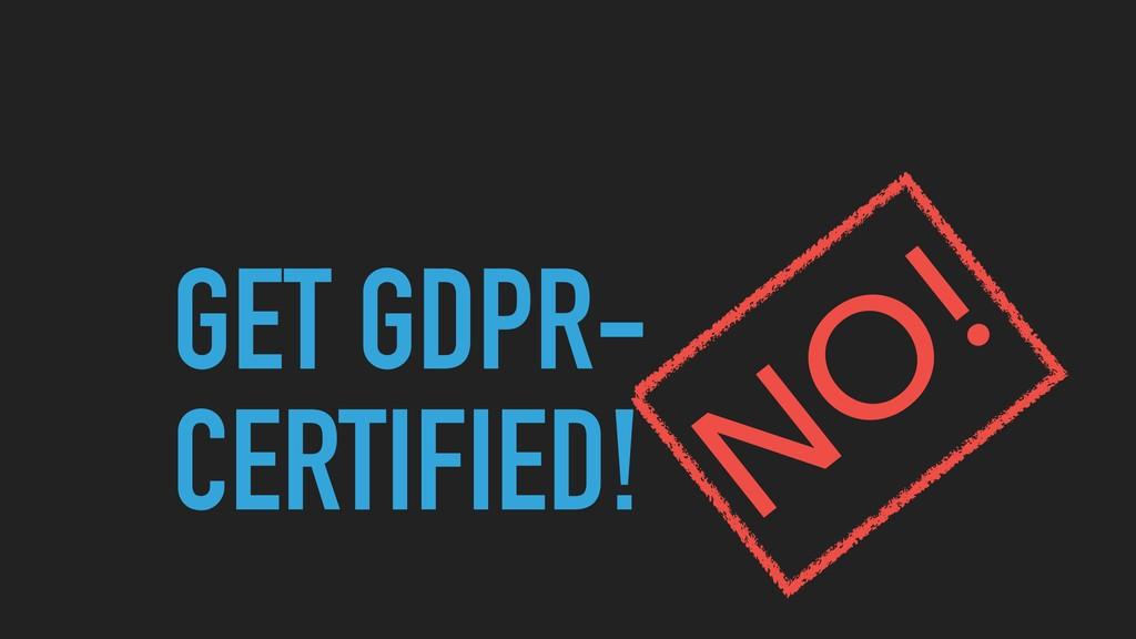 GET GDPR- CERTIFIED! NO !
