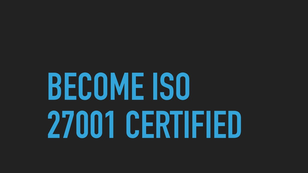 BECOME ISO 27001 CERTIFIED