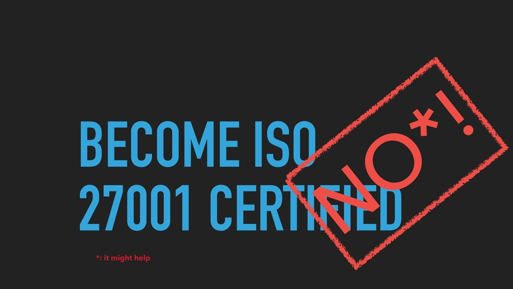 BECOME ISO 27001 CERTIFIED NO *! *: it might he...