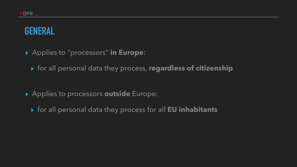 "GDPR … GENERAL ▸ Applies to ""processors"" in Eur..."