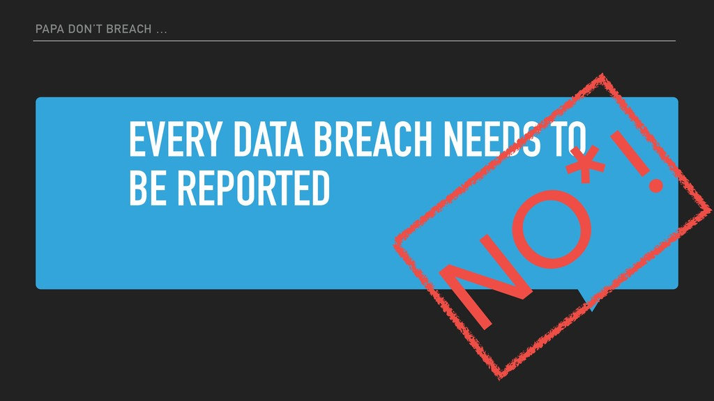 EVERY DATA BREACH NEEDS TO BE REPORTED PAPA DON...
