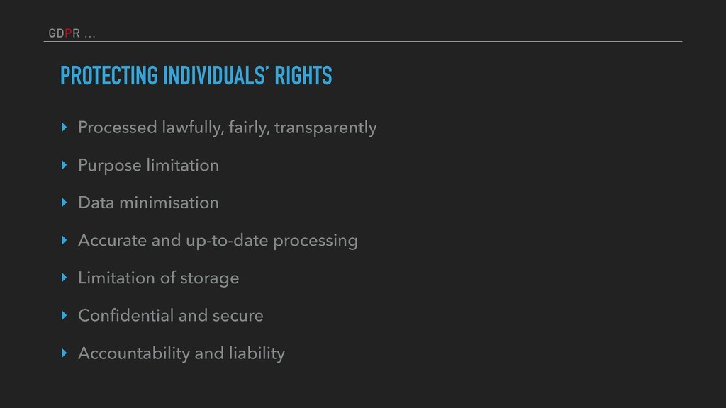 GDPR … PROTECTING INDIVIDUALS' RIGHTS ‣ Process...