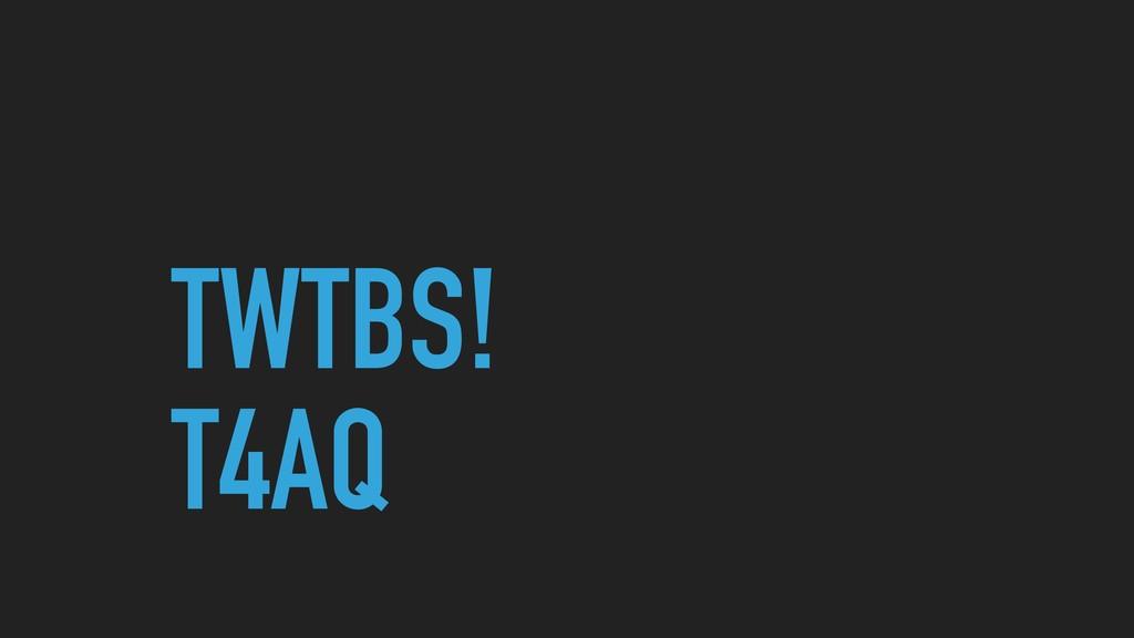 TWTBS! T4AQ