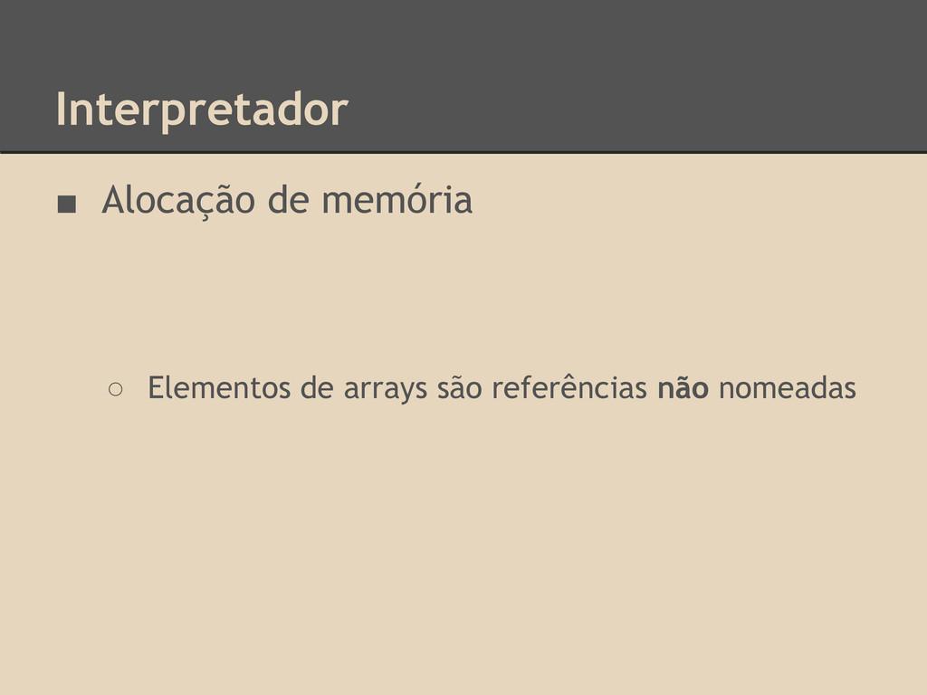 Interpretador ■ Alocação de memória ○ Elementos...