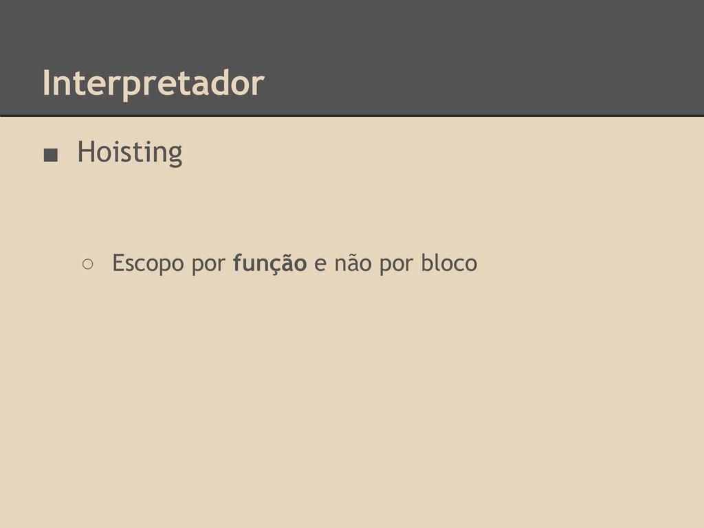 Interpretador ■ Hoisting ○ Escopo por função e ...
