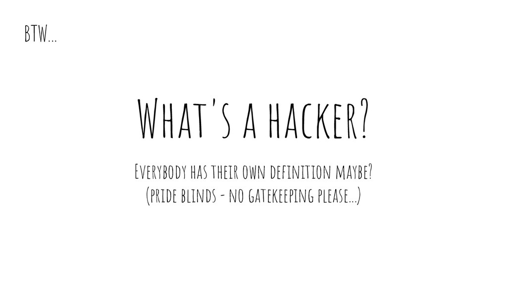 What's a hacker? Everybody has their own defini...