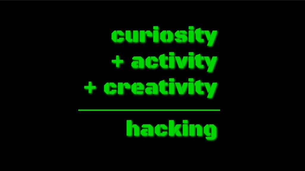 curiosity + activity + creativity hacking