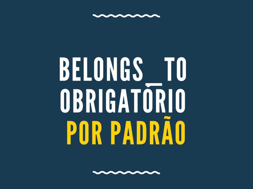 BELONGS_ TO OBRIGA TÓRIO POR PA DRÃO