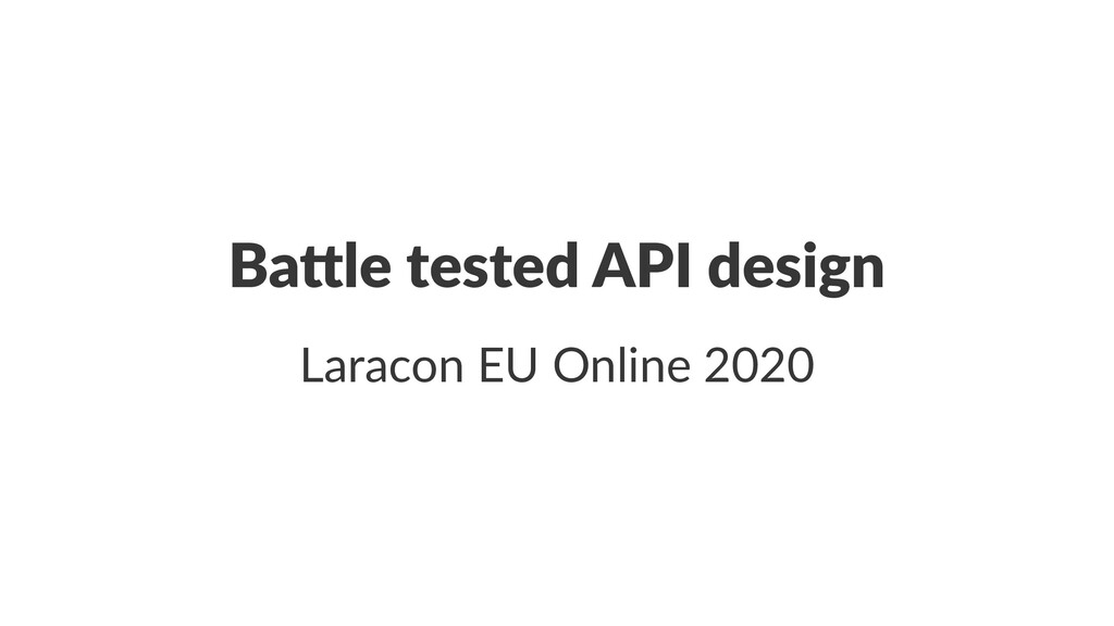 Ba#le tested API design Laracon EU Online 2020