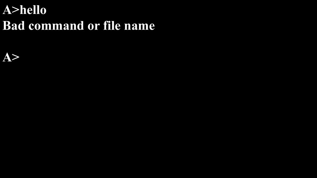 A>hello Bad command or file name A>