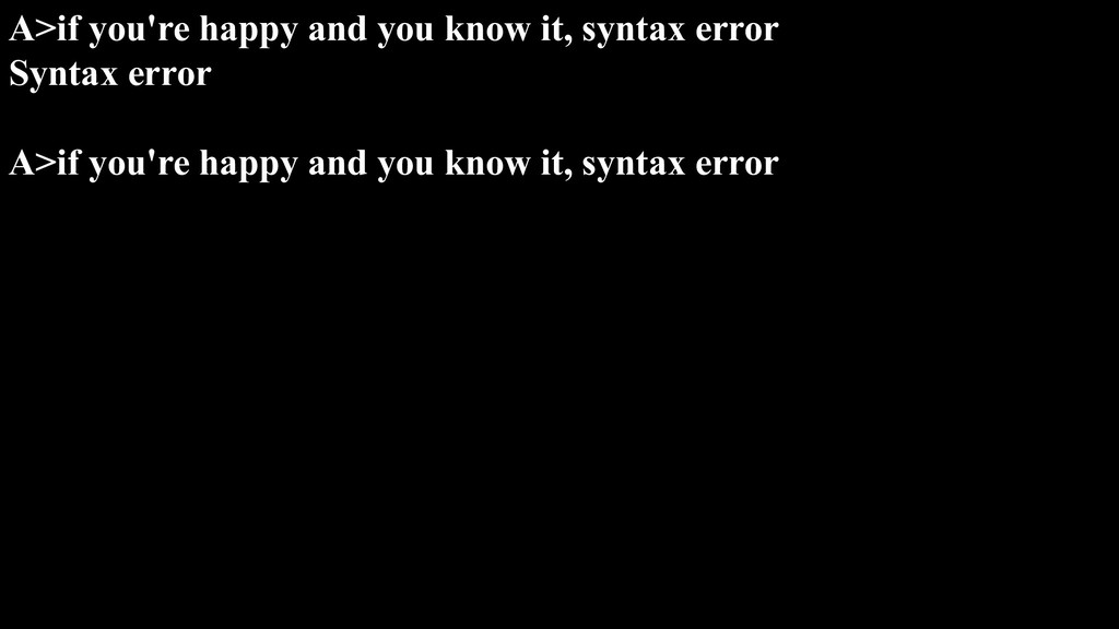 A>if you're happy and you know it, syntax error...