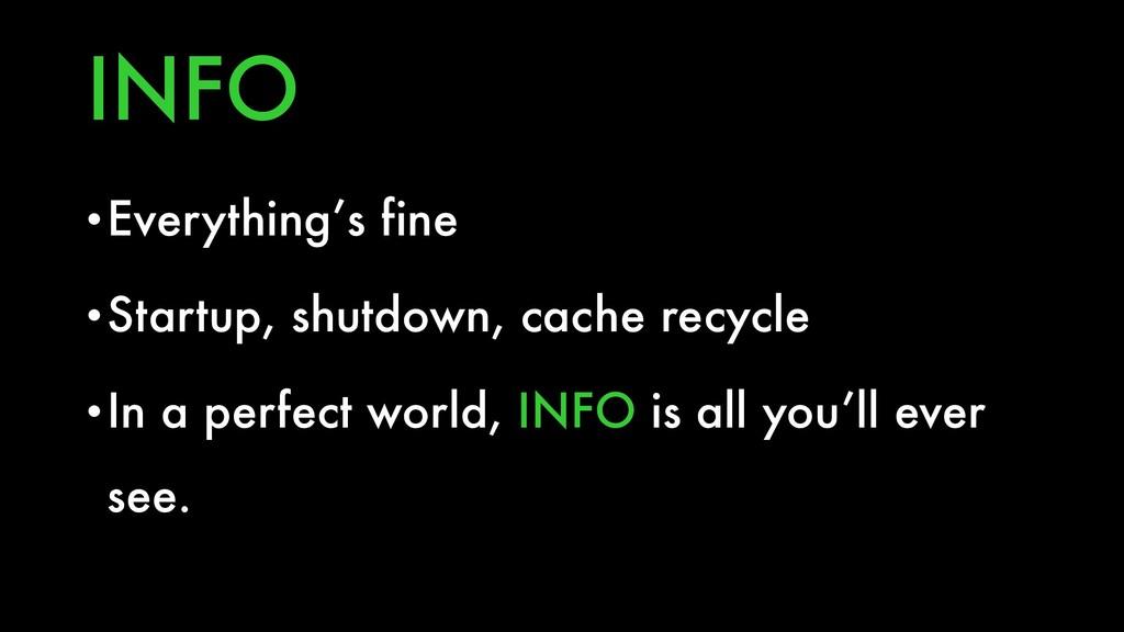 INFO •Everything's fine •Startup, shutdown, cac...