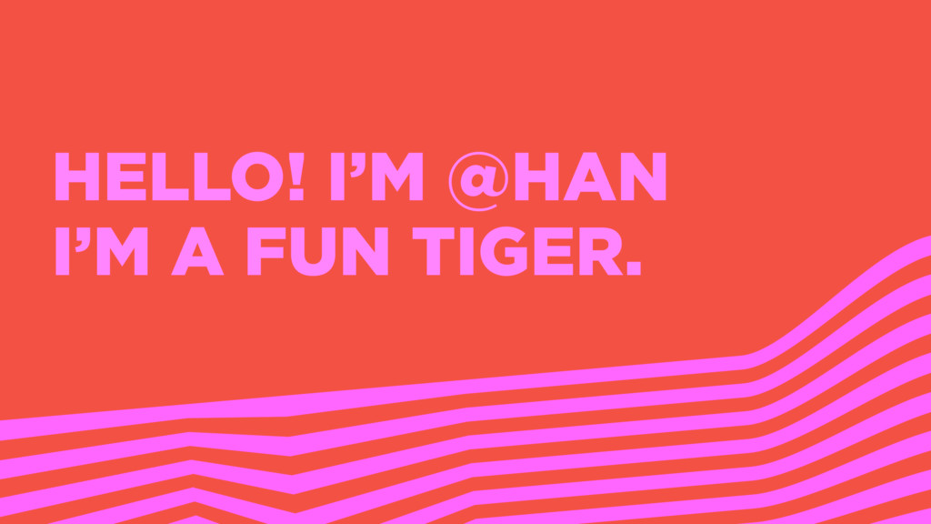 HELLO! I'M @HAN I'M A FUN TIGER.