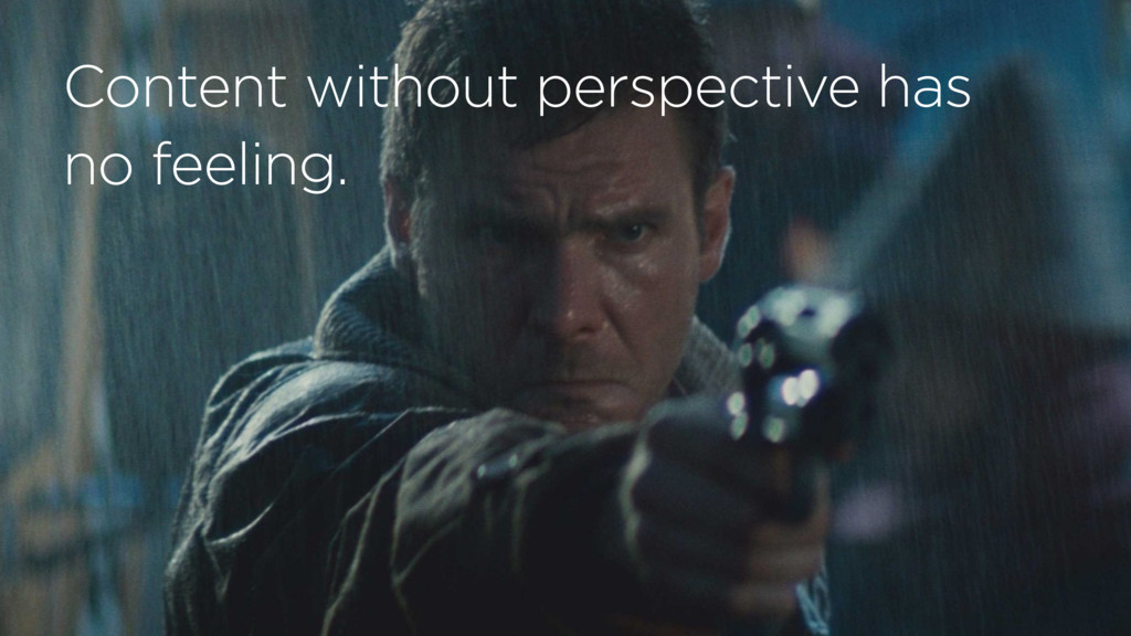 Content without perspective has no feeling.
