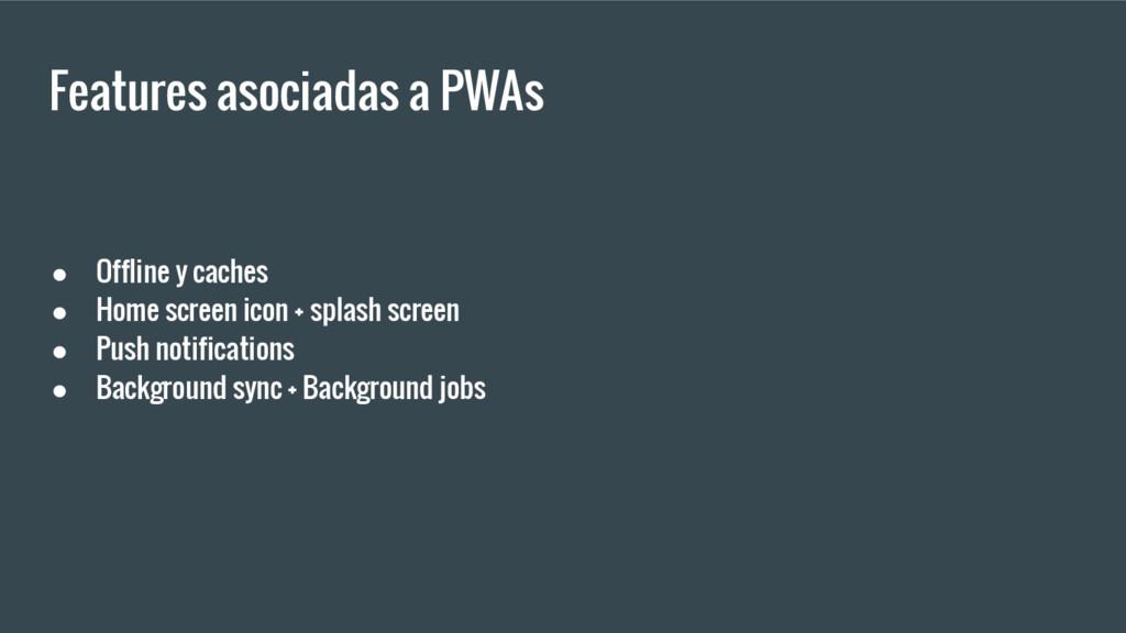 Features asociadas a PWAs ● Offline y caches ● ...