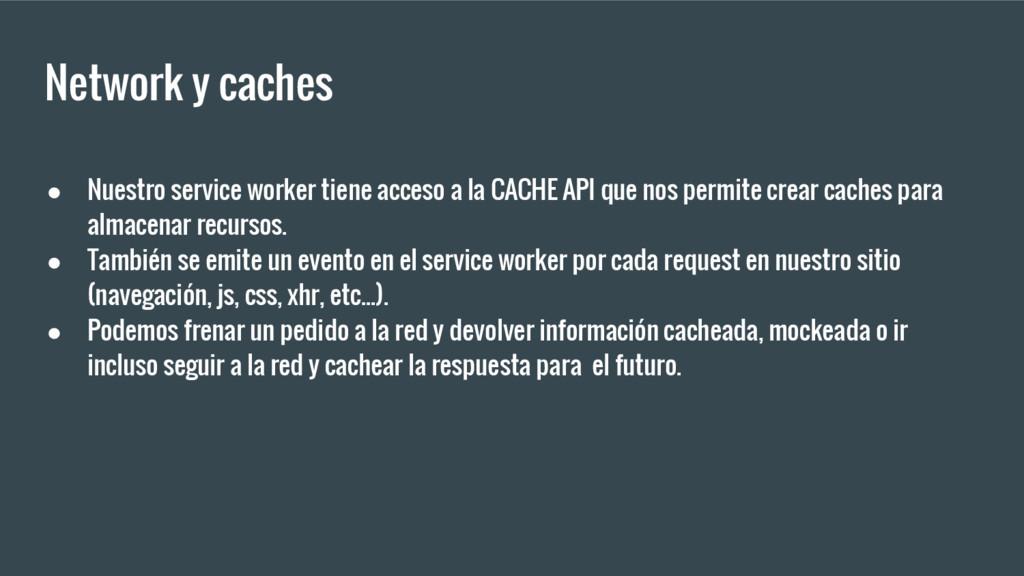 Network y caches ● Nuestro service worker tiene...