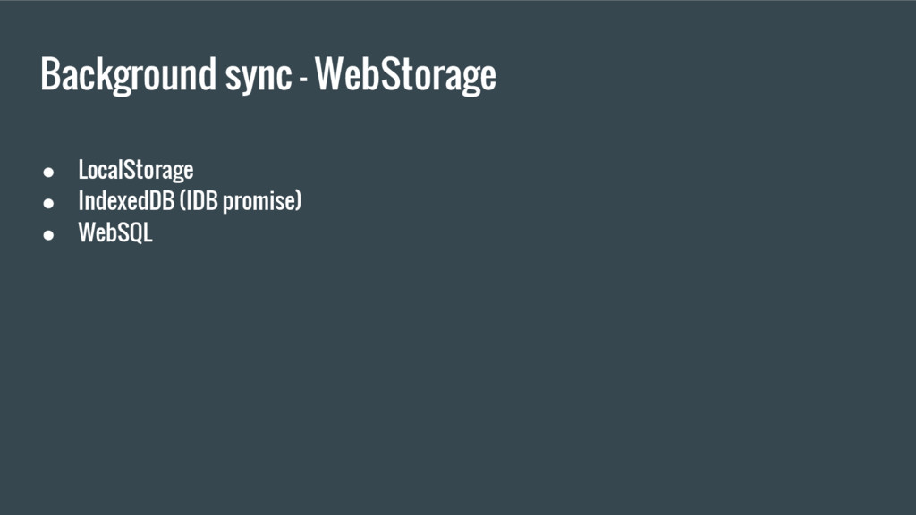 Background sync - WebStorage ● LocalStorage ● I...