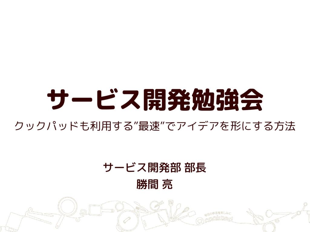"""サービス開発勉強会 サービス開発部 部長 勝間 亮 クックパッドも利用する""""最速""""でアイデアを..."""