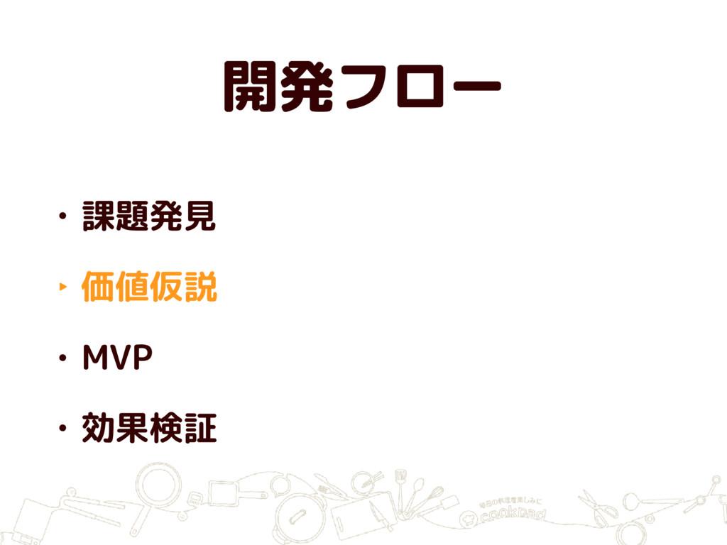開発フロー • 課題発見 ‣ 価値仮説 • MVP • 効果検証