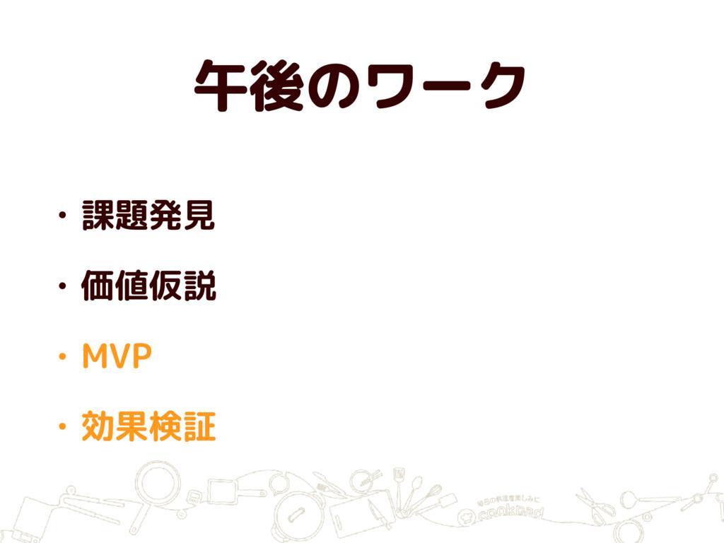 午後のワーク • 課題発見 • 価値仮説 • MVP • 効果検証
