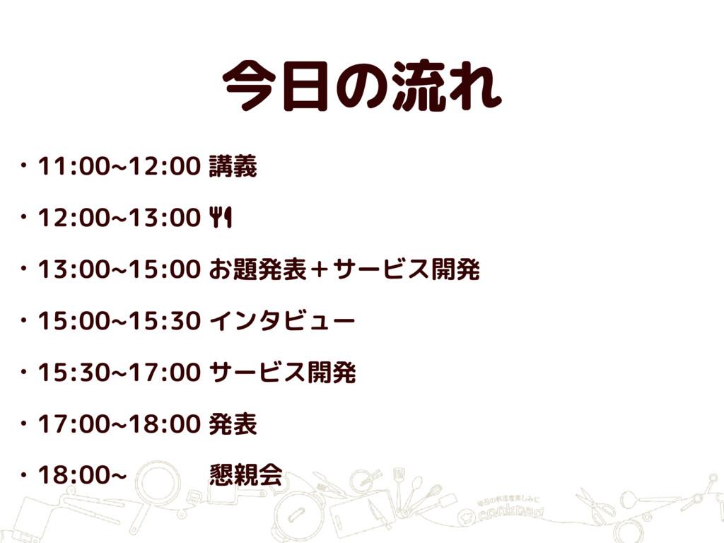 今日の流れ • 11:00~12:00 講義 • 12:00~13:00 ! • 13:00~...