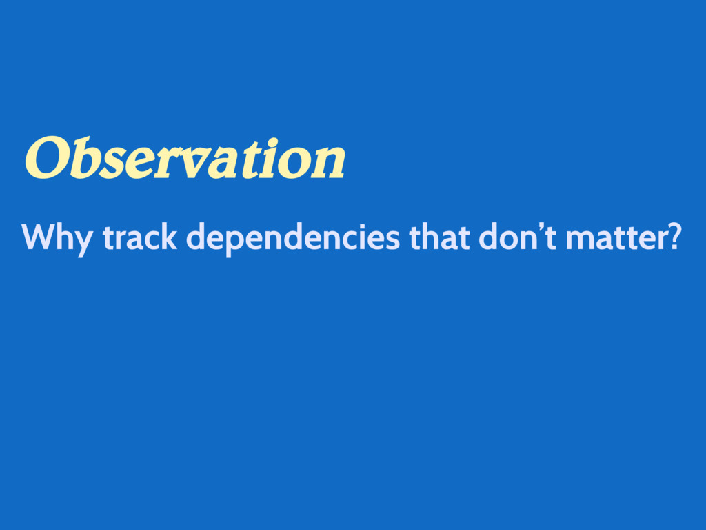 Observation Why track dependencies that don't m...
