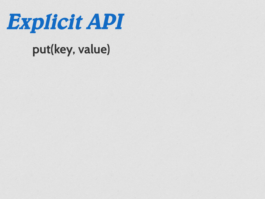 Explicit API put(key, value)