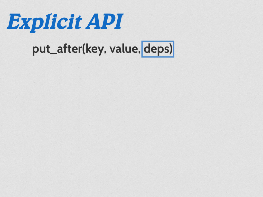 put_after(key, value, deps) Explicit API