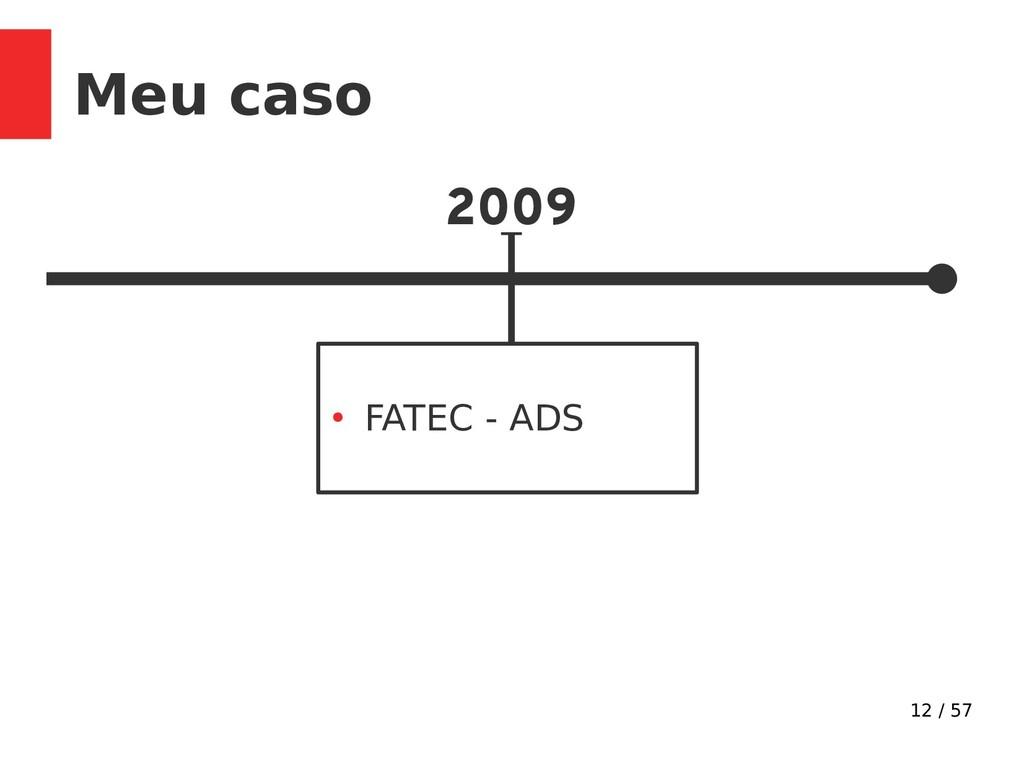 12 / 57 Meu caso 2009 ● FATEC - ADS