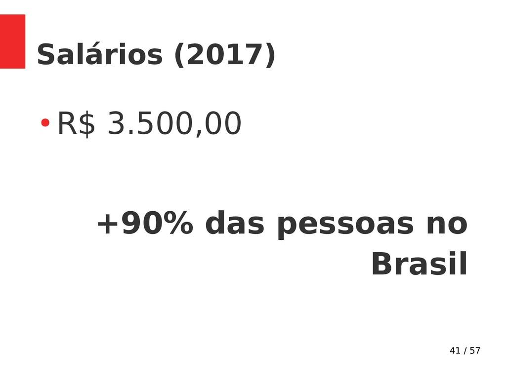 41 / 57 Salários (2017) ● R$ 3.500,00 +90% das ...