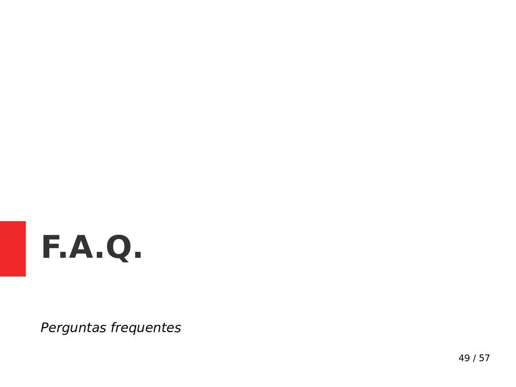 49 / 57 F.A.Q. Perguntas frequentes