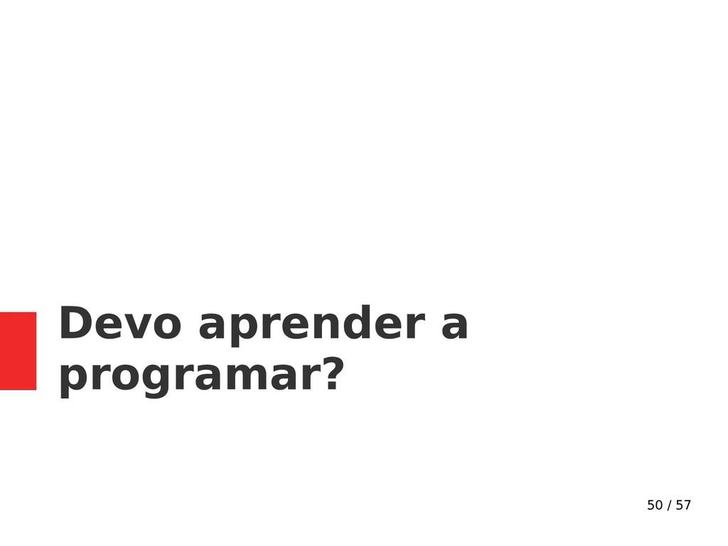 50 / 57 Devo aprender a programar?